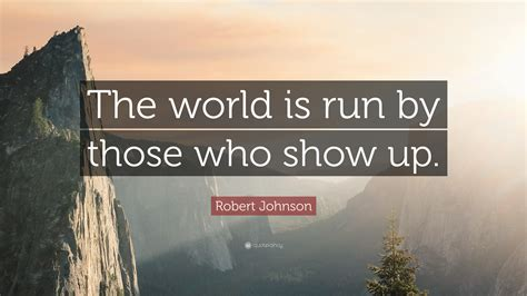 """Robert Johnson Quote: """"The world is run by those who show"""