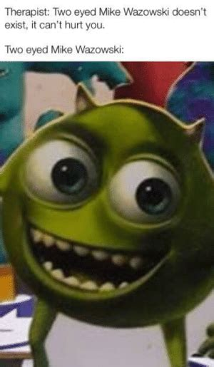 Therapist Two Eyed Mike Wazowski Doesn't Exist It Can't